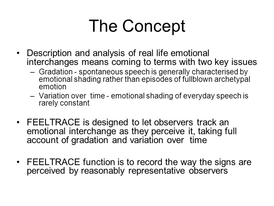 The Concept Description and analysis of real life emotional interchanges means coming to terms with two key issues –Gradation - spontaneous speech is