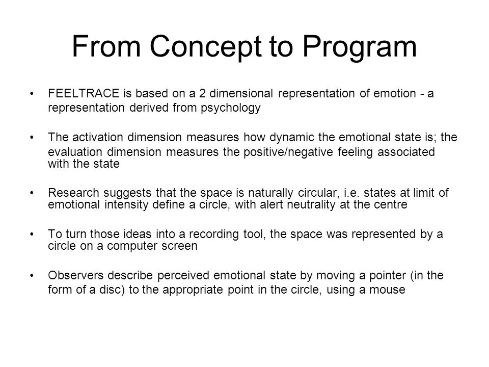 From Concept to Program FEELTRACE is based on a 2 dimensional representation of emotion - a representation derived from psychology The activation dime