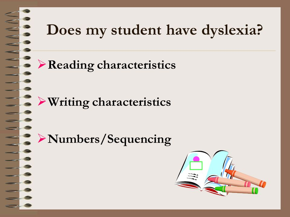 Does my student have dyslexia?  Reading characteristics  Writing characteristics  Numbers/Sequencing