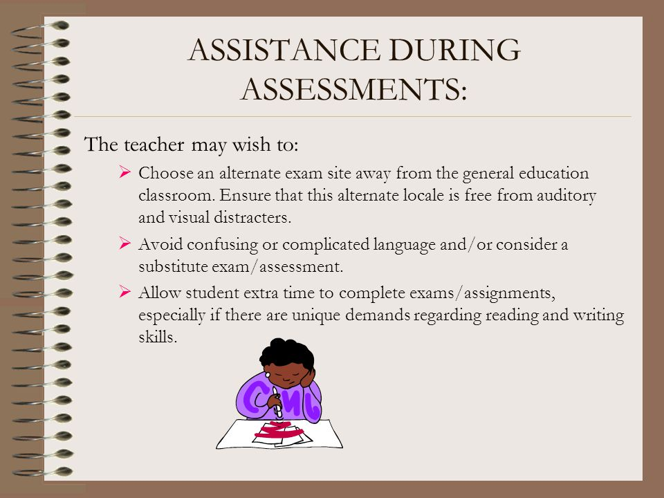 ASSISTANCE DURING ASSESSMENTS: The teacher may wish to:  Choose an alternate exam site away from the general education classroom. Ensure that this al