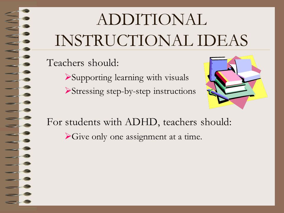 ADDITIONAL INSTRUCTIONAL IDEAS Teachers should:  Supporting learning with visuals  Stressing step-by-step instructions For students with ADHD, teach