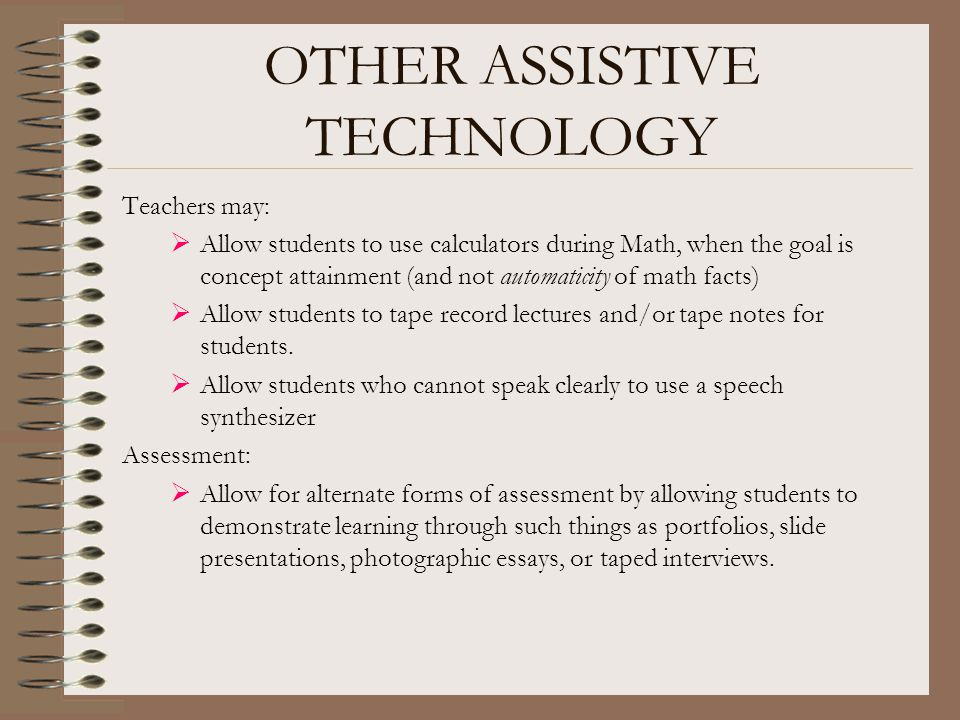 OTHER ASSISTIVE TECHNOLOGY Teachers may:  Allow students to use calculators during Math, when the goal is concept attainment (and not automaticity of