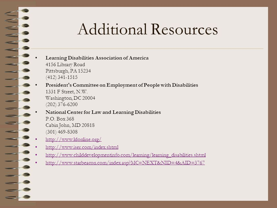 Additional Resources Learning Disabilities Association of America 4156 Library Road Pittsburgh, PA 15234 (412) 341-1515 President's Committee on Emplo