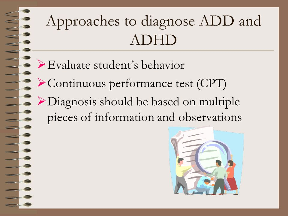Approaches to diagnose ADD and ADHD  Evaluate student's behavior  Continuous performance test (CPT)  Diagnosis should be based on multiple pieces o