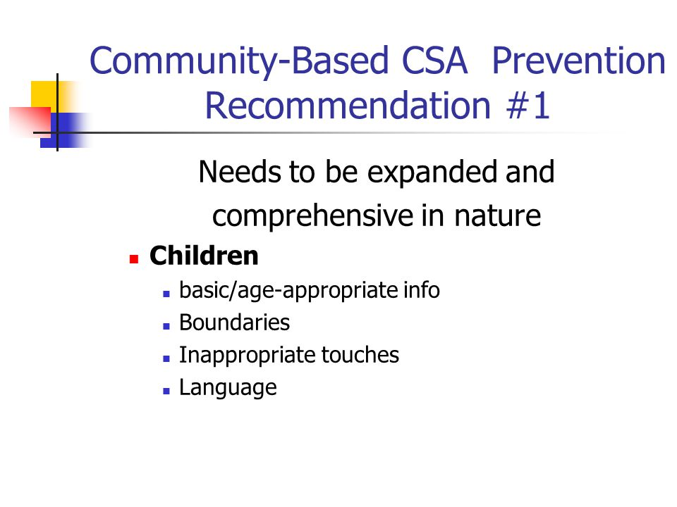 Community-Based CSA Prevention Recommendation #1 Needs to be expanded and comprehensive in nature Children basic/age-appropriate info Boundaries Inappropriate touches Language