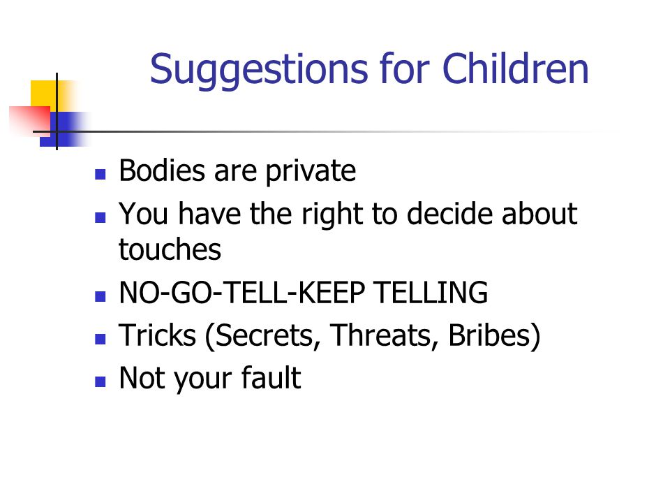 Suggestions for Children Bodies are private You have the right to decide about touches NO-GO-TELL-KEEP TELLING Tricks (Secrets, Threats, Bribes) Not your fault