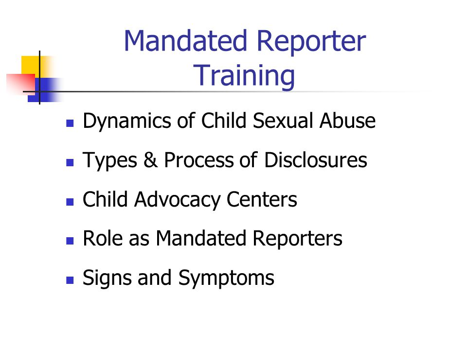 Mandated Reporter Training Dynamics of Child Sexual Abuse Types & Process of Disclosures Child Advocacy Centers Role as Mandated Reporters Signs and Symptoms