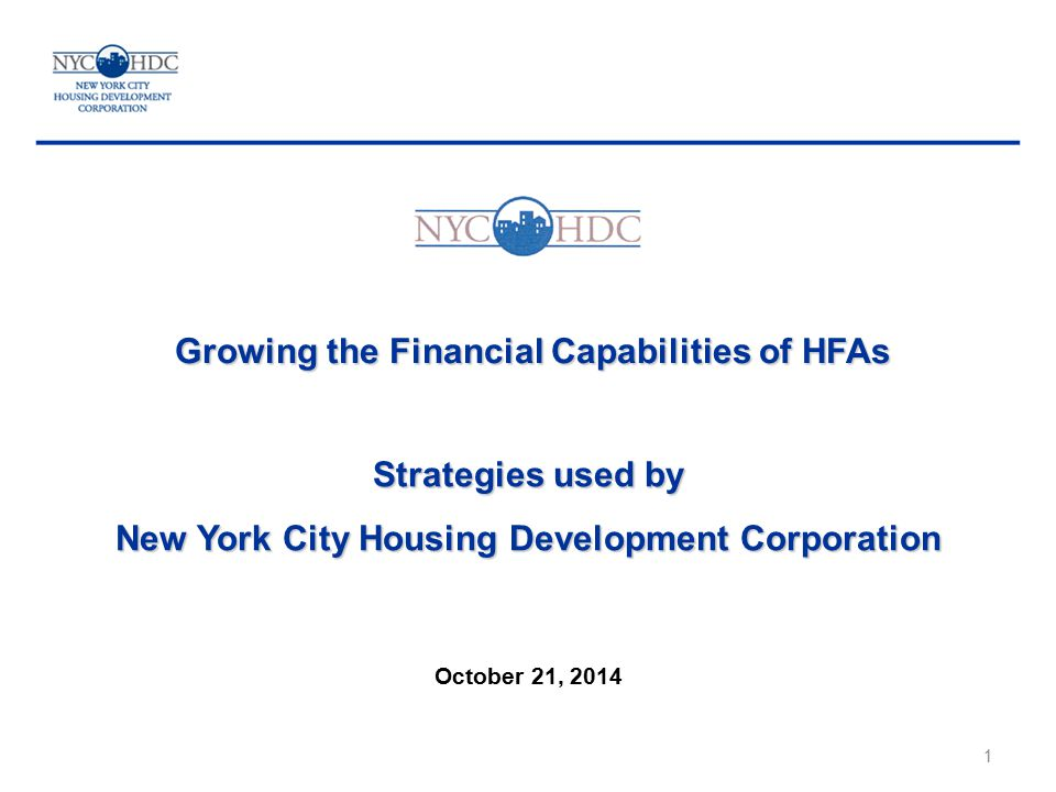 Growing the Financial Capabilities of HFAs Strategies used by New York City Housing Development Corporation October 21, 2014 1
