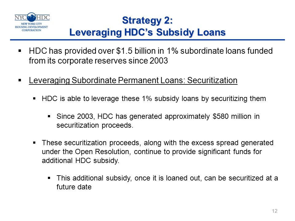 Strategy 2: Leveraging HDC's Subsidy Loans 12  HDC has provided over $1.5 billion in 1% subordinate loans funded from its corporate reserves since 2003  Leveraging Subordinate Permanent Loans: Securitization  HDC is able to leverage these 1% subsidy loans by securitizing them  Since 2003, HDC has generated approximately $580 million in securitization proceeds.