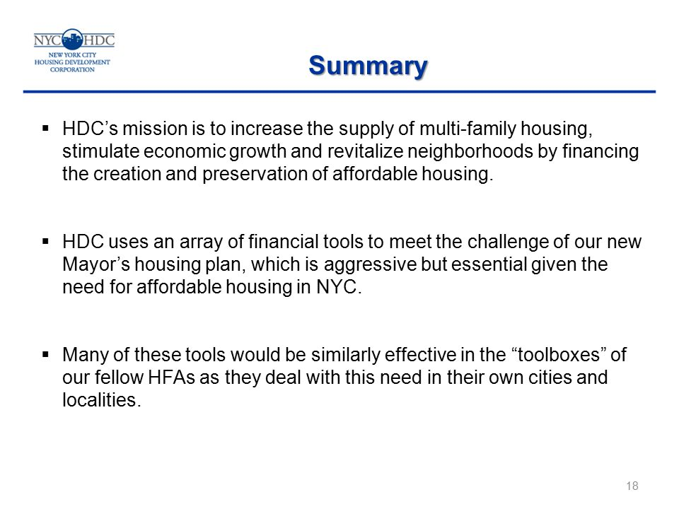 18 Summary  HDC's mission is to increase the supply of multi-family housing, stimulate economic growth and revitalize neighborhoods by financing the creation and preservation of affordable housing.
