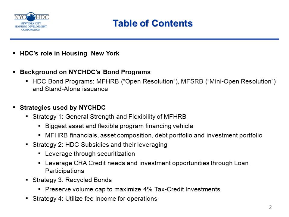 2  HDC's role in Housing New York  Background on NYCHDC's Bond Programs  HDC Bond Programs: MFHRB ( Open Resolution ), MFSRB ( Mini-Open Resolution ) and Stand-Alone issuance  Strategies used by NYCHDC  Strategy 1: General Strength and Flexibility of MFHRB  Biggest asset and flexible program financing vehicle  MFHRB financials, asset composition, debt portfolio and investment portfolio  Strategy 2: HDC Subsidies and their leveraging  Leverage through securitization  Leverage CRA Credit needs and investment opportunities through Loan Participations  Strategy 3: Recycled Bonds  Preserve volume cap to maximize 4% Tax-Credit Investments  Strategy 4: Utilize fee income for operations Table of Contents