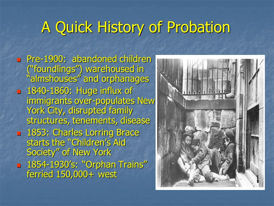 A Quick History of Probation Pre-1900: abandoned children ( foundlings ) warehoused in almshouses and orphanages Pre-1900: abandoned children ( foundlings ) warehoused in almshouses and orphanages 1840-1860: Huge influx of immigrants over-populates New York City, disrupted family structures, tenements, disease 1840-1860: Huge influx of immigrants over-populates New York City, disrupted family structures, tenements, disease 1853: Charles Lorring Brace starts the Children's Aid Society of New York 1853: Charles Lorring Brace starts the Children's Aid Society of New York 1854-1930's: Orphan Trains ferried 150,000+ west 1854-1930's: Orphan Trains ferried 150,000+ west