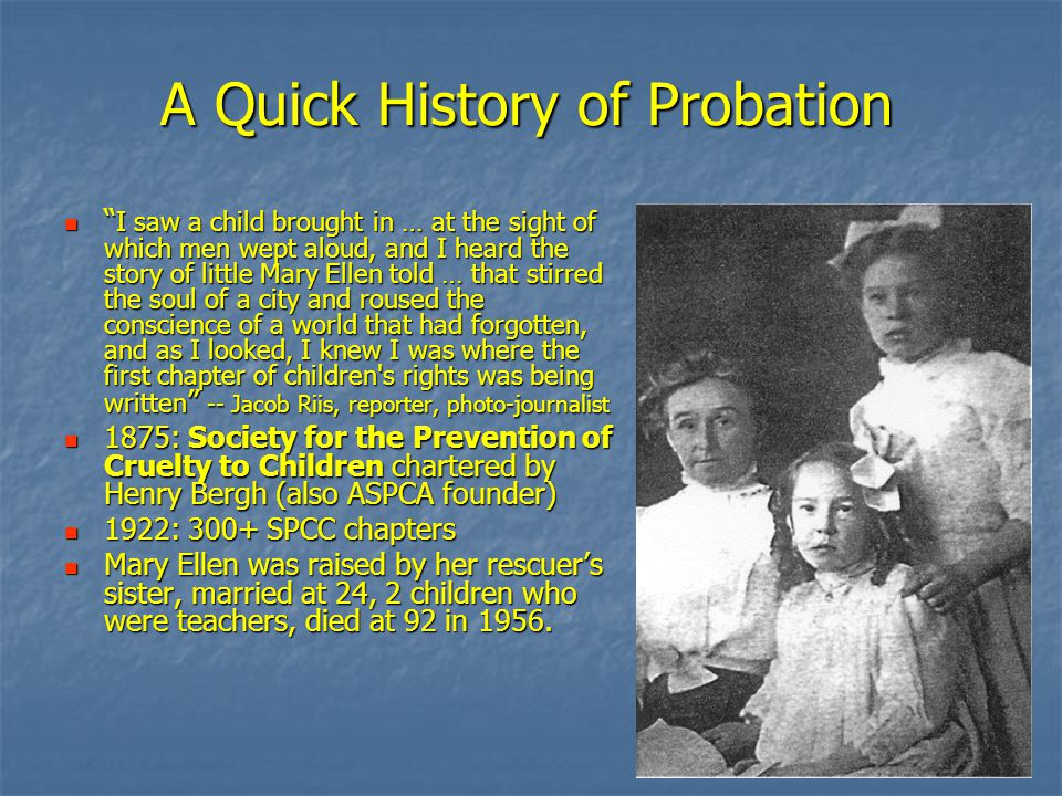A Quick History of Probation I saw a child brought in … at the sight of which men wept aloud, and I heard the story of little Mary Ellen told … that stirred the soul of a city and roused the conscience of a world that had forgotten, and as I looked, I knew I was where the first chapter of children s rights was being written -- Jacob Riis, reporter, photo-journalist I saw a child brought in … at the sight of which men wept aloud, and I heard the story of little Mary Ellen told … that stirred the soul of a city and roused the conscience of a world that had forgotten, and as I looked, I knew I was where the first chapter of children s rights was being written -- Jacob Riis, reporter, photo-journalist 1875: Society for the Prevention of Cruelty to Children chartered by Henry Bergh (also ASPCA founder) 1875: Society for the Prevention of Cruelty to Children chartered by Henry Bergh (also ASPCA founder) 1922: 300+ SPCC chapters 1922: 300+ SPCC chapters Mary Ellen was raised by her rescuer's sister, married at 24, 2 children who were teachers, died at 92 in 1956.