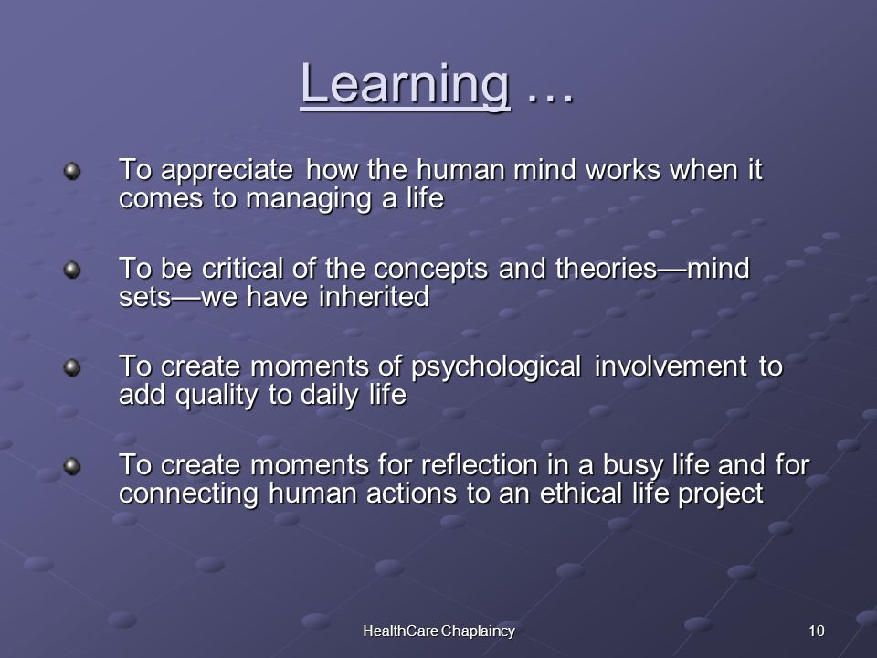 10HealthCare Chaplaincy Learning … To appreciate how the human mind works when it comes to managing a life To be critical of the concepts and theories—mind sets—we have inherited To create moments of psychological involvement to add quality to daily life To create moments for reflection in a busy life and for connecting human actions to an ethical life project