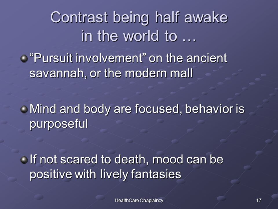 17HealthCare Chaplaincy Contrast being half awake in the world to … Pursuit involvement on the ancient savannah, or the modern mall Mind and body are focused, behavior is purposeful If not scared to death, mood can be positive with lively fantasies