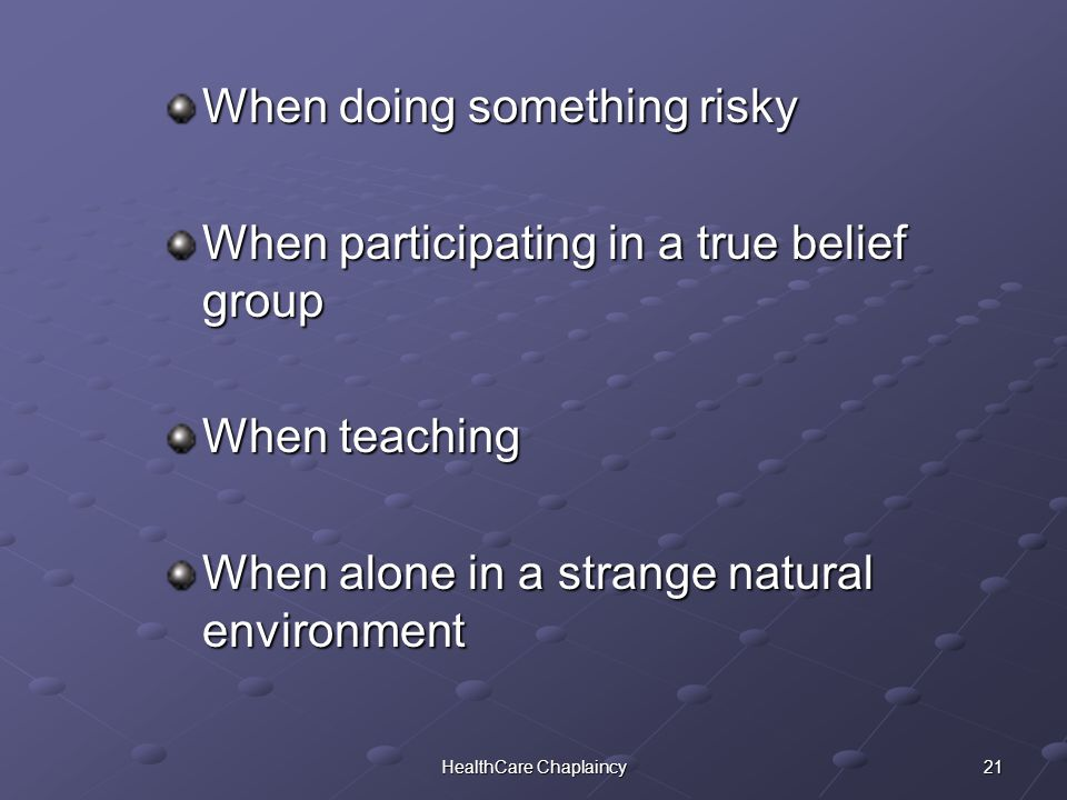 21HealthCare Chaplaincy When doing something risky When participating in a true belief group When teaching When alone in a strange natural environment