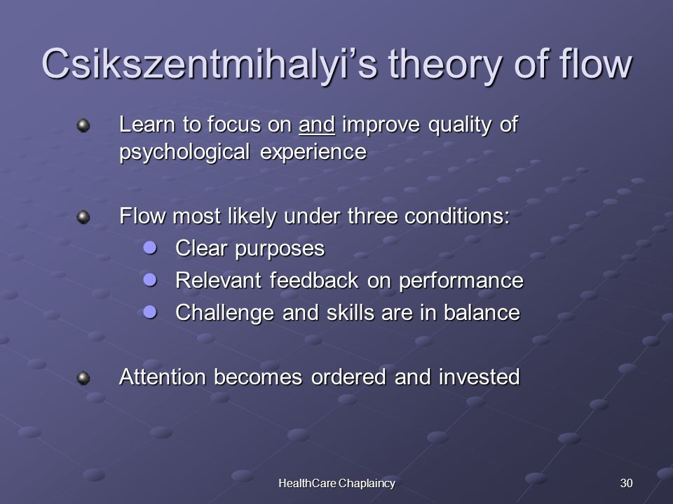 30HealthCare Chaplaincy Csikszentmihalyi's theory of flow Learn to focus on and improve quality of psychological experience Flow most likely under three conditions: Clear purposes Clear purposes Relevant feedback on performance Relevant feedback on performance Challenge and skills are in balance Challenge and skills are in balance Attention becomes ordered and invested