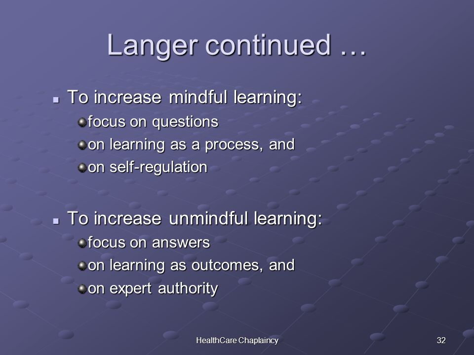 32HealthCare Chaplaincy Langer continued … To increase mindful learning: To increase mindful learning: focus on questions on learning as a process, and on self-regulation To increase unmindful learning: To increase unmindful learning: focus on answers on learning as outcomes, and on expert authority