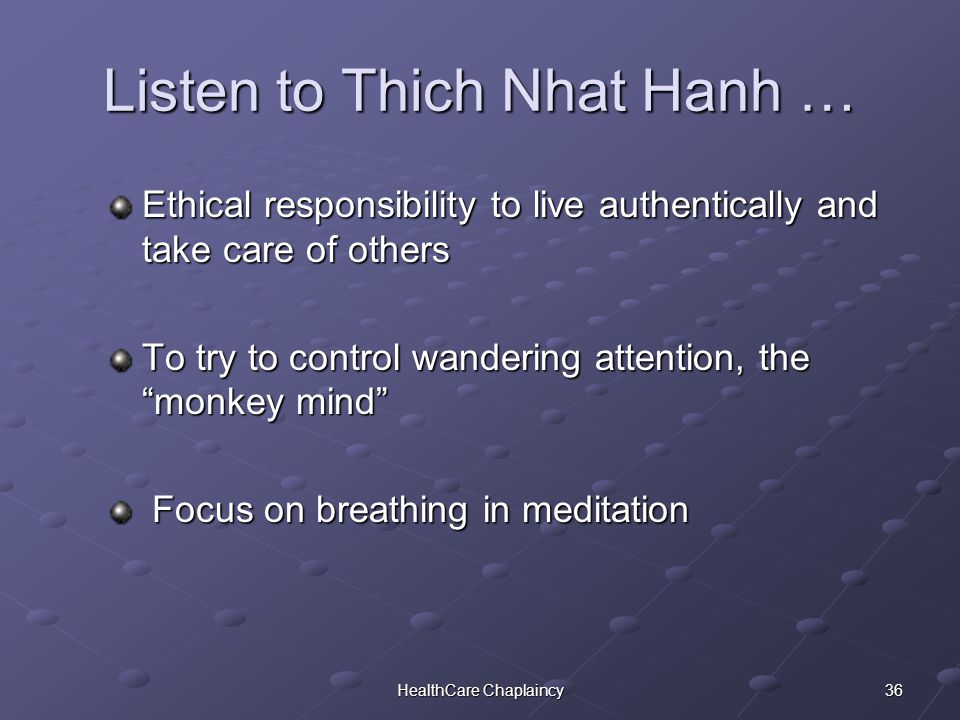 36HealthCare Chaplaincy Listen to Thich Nhat Hanh … Ethical responsibility to live authentically and take care of others To try to control wandering attention, the monkey mind Focus on breathing in meditation Focus on breathing in meditation