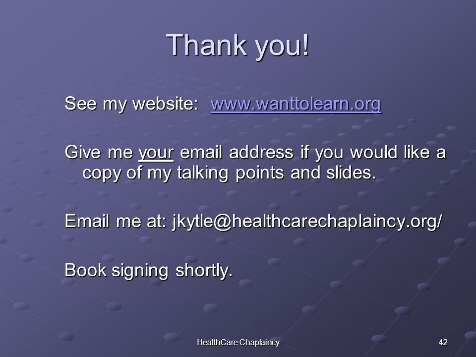 42HealthCare Chaplaincy See my website: www.wanttolearn.org www.wanttolearn.org Give me your email address if you would like a copy of my talking points and slides.