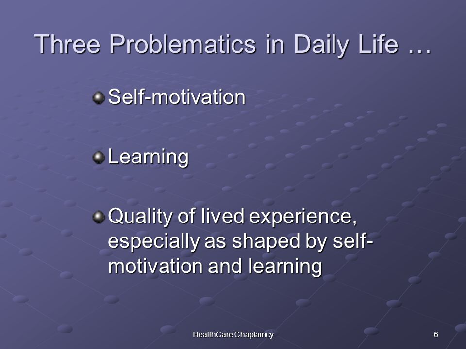 6HealthCare Chaplaincy Three Problematics in Daily Life … Self-motivationLearning Quality of lived experience, especially as shaped by self- motivation and learning
