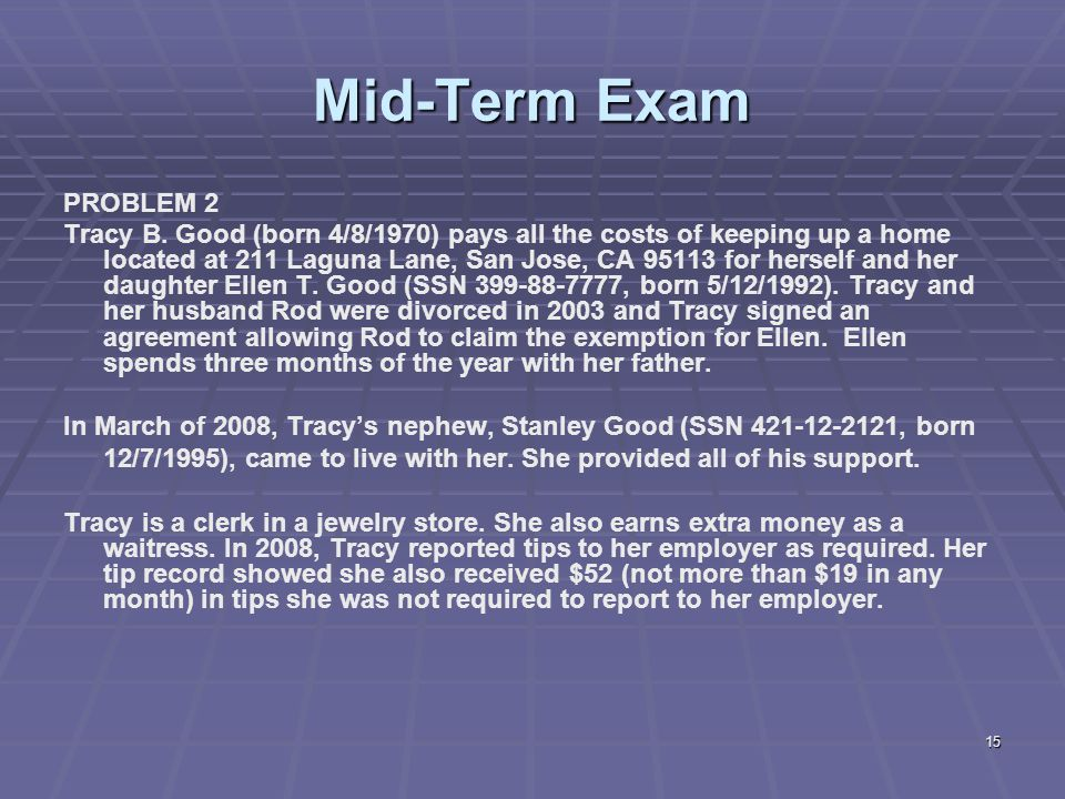 15 Mid-Term Exam PROBLEM 2 Tracy B. Good (born 4/8/1970) pays all the costs of keeping up a home located at 211 Laguna Lane, San Jose, CA 95113 for he