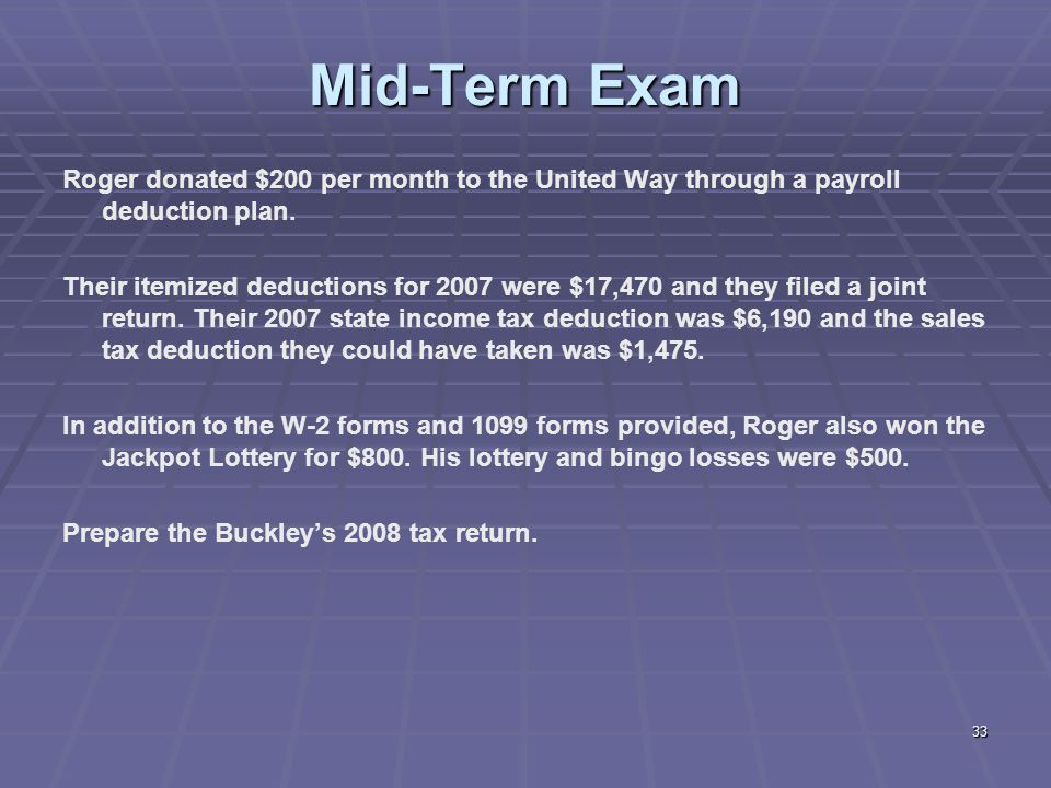 33 Mid-Term Exam Roger donated $200 per month to the United Way through a payroll deduction plan. Their itemized deductions for 2007 were $17,470 and
