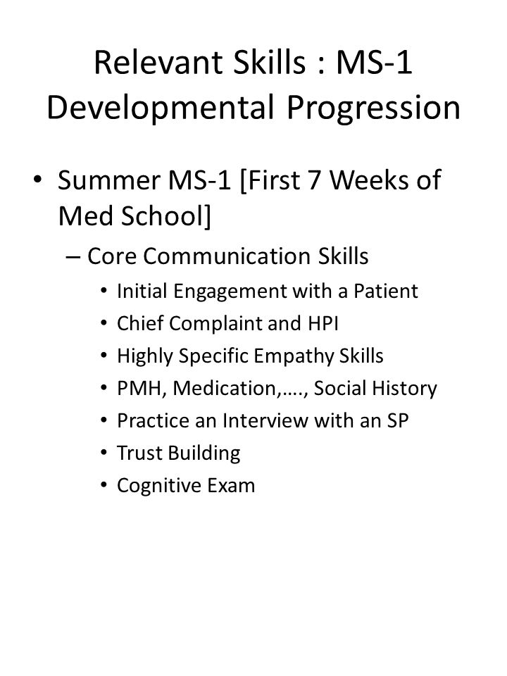 Relevant Skills : MS-1 Developmental Progression Summer MS-1 [First 7 Weeks of Med School] – Core Communication Skills Initial Engagement with a Patient Chief Complaint and HPI Highly Specific Empathy Skills PMH, Medication,…., Social History Practice an Interview with an SP Trust Building Cognitive Exam