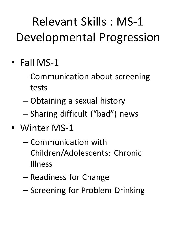 Relevant Skills : MS-1 Developmental Progression Fall MS-1 – Communication about screening tests – Obtaining a sexual history – Sharing difficult ( bad ) news Winter MS-1 – Communication with Children/Adolescents: Chronic Illness – Readiness for Change – Screening for Problem Drinking
