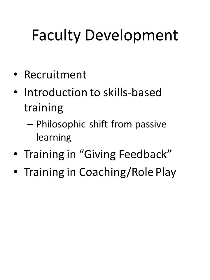 Faculty Development Recruitment Introduction to skills-based training – Philosophic shift from passive learning Training in Giving Feedback Training in Coaching/Role Play