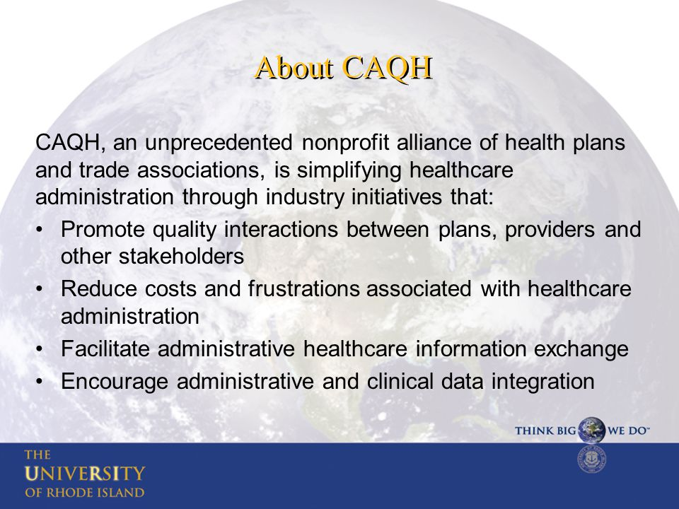 About CAQH CAQH, an unprecedented nonprofit alliance of health plans and trade associations, is simplifying healthcare administration through industry initiatives that: Promote quality interactions between plans, providers and other stakeholders Reduce costs and frustrations associated with healthcare administration Facilitate administrative healthcare information exchange Encourage administrative and clinical data integration