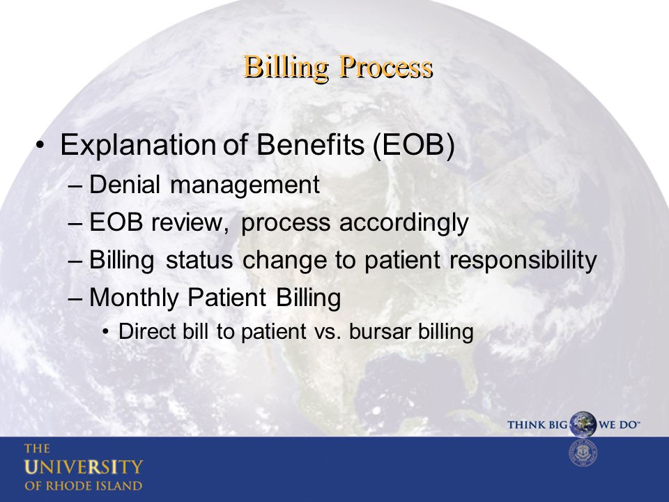 Billing Process Explanation of Benefits (EOB) –Denial management –EOB review, process accordingly –Billing status change to patient responsibility –Monthly Patient Billing Direct bill to patient vs.