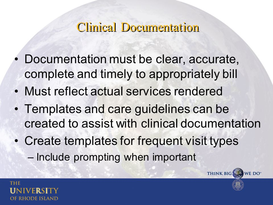 Clinical Documentation Documentation must be clear, accurate, complete and timely to appropriately bill Must reflect actual services rendered Templates and care guidelines can be created to assist with clinical documentation Create templates for frequent visit types –Include prompting when important