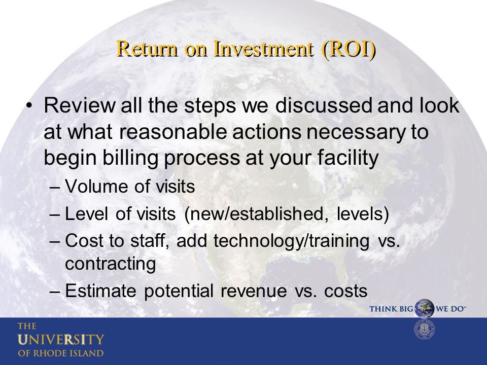 Return on Investment (ROI) Review all the steps we discussed and look at what reasonable actions necessary to begin billing process at your facility –Volume of visits –Level of visits (new/established, levels) –Cost to staff, add technology/training vs.