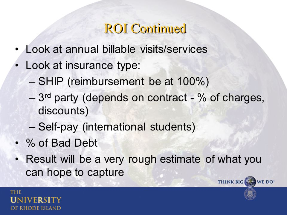 ROI Continued Look at annual billable visits/services Look at insurance type: –SHIP (reimbursement be at 100%) –3 rd party (depends on contract - % of