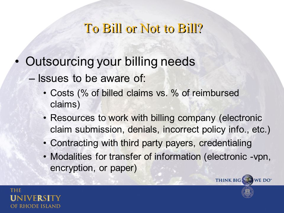 To Bill or Not to Bill? Outsourcing your billing needs –Issues to be aware of: Costs (% of billed claims vs. % of reimbursed claims) Resources to work