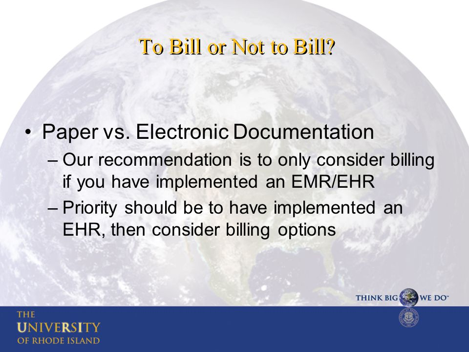 To Bill or Not to Bill? Paper vs. Electronic Documentation –Our recommendation is to only consider billing if you have implemented an EMR/EHR –Priorit