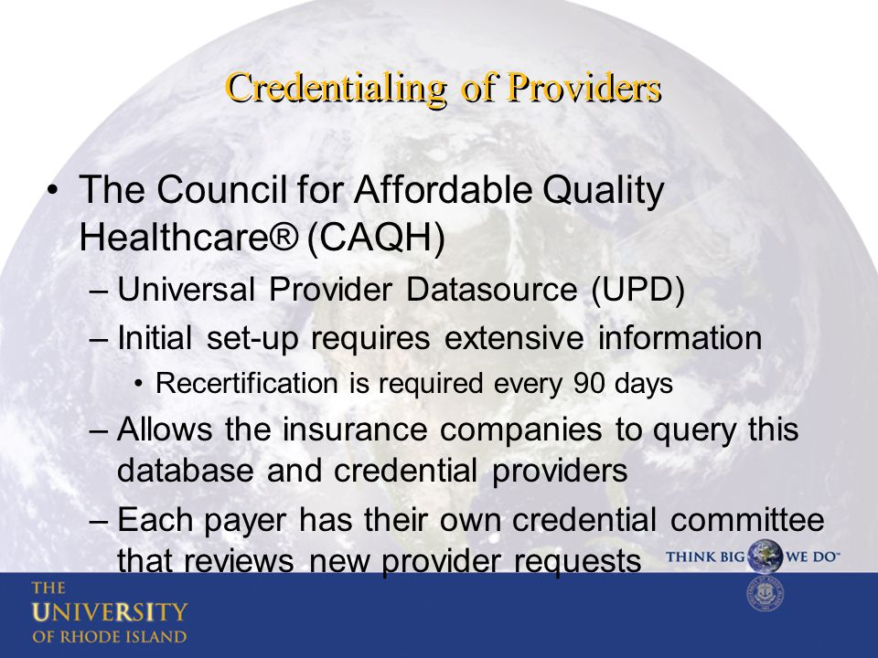Credentialing of Providers The Council for Affordable Quality Healthcare® (CAQH) –Universal Provider Datasource (UPD) –Initial set-up requires extensi
