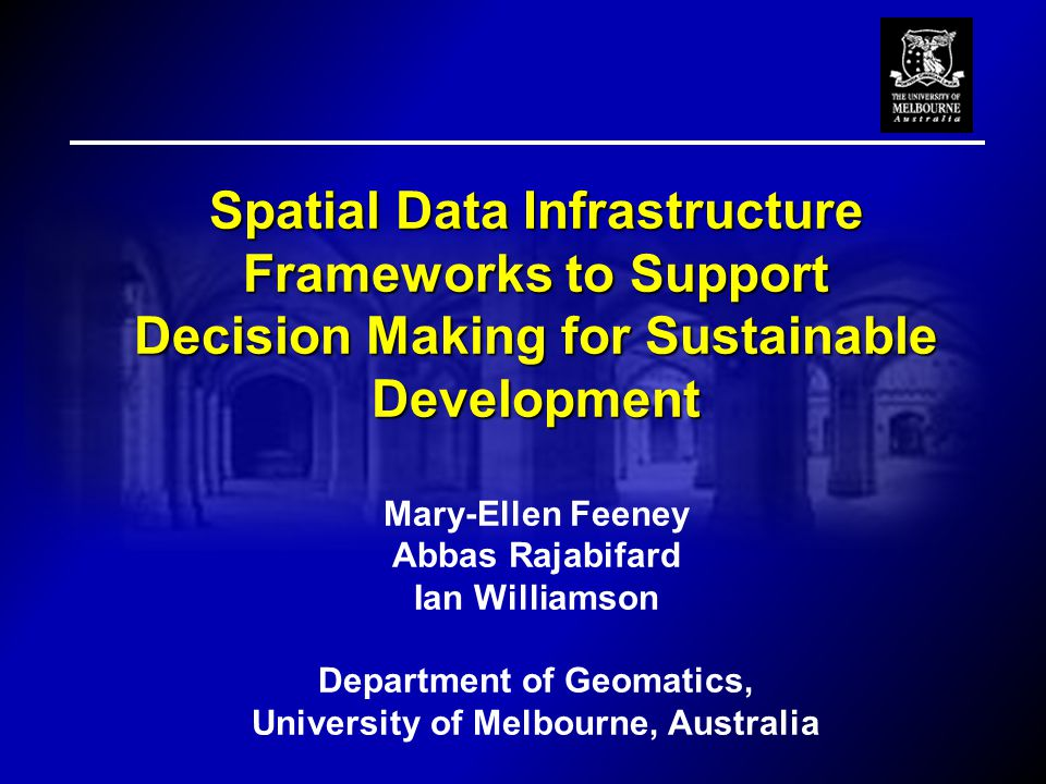 Spatial Data Infrastructure Frameworks to Support Decision Making for Sustainable Development Decision Making for Sustainable Development Mary-Ellen Feeney Abbas Rajabifard Ian Williamson Department of Geomatics, University of Melbourne, Australia