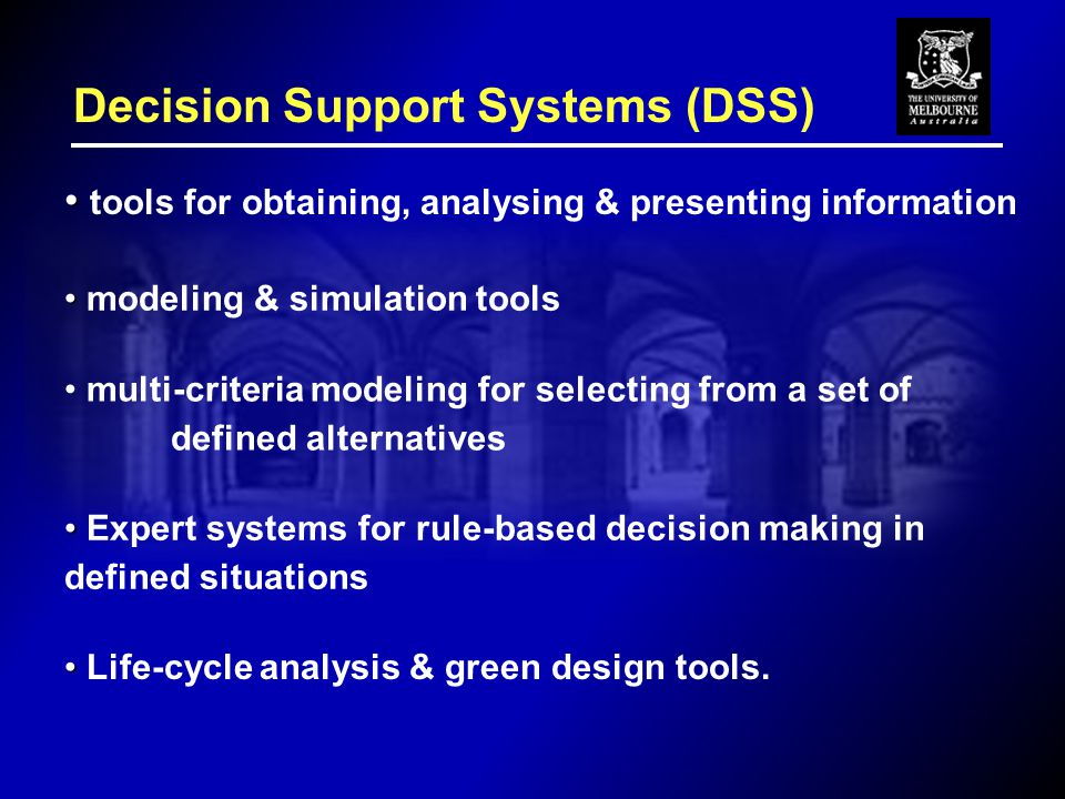 Decision Support Systems (DSS) tools for obtaining, analysing & presenting information modeling & simulation tools multi-criteria modeling for selecting from a set of defined alternatives Expert systems for rule-based decision making in defined situations Life-cycle analysis & green design tools.