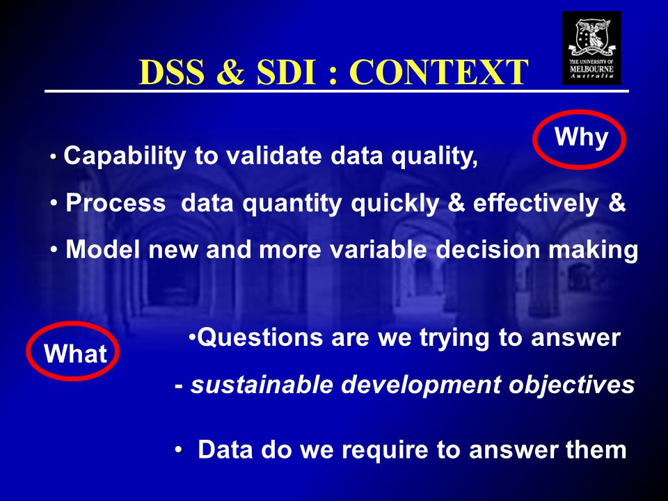 DSS & SDI : CONTEXT Capability to validate data quality, Process data quantity quickly & effectively & Model new and more variable decision making Why What Questions are we trying to answer - sustainable development objectives Data do we require to answer them