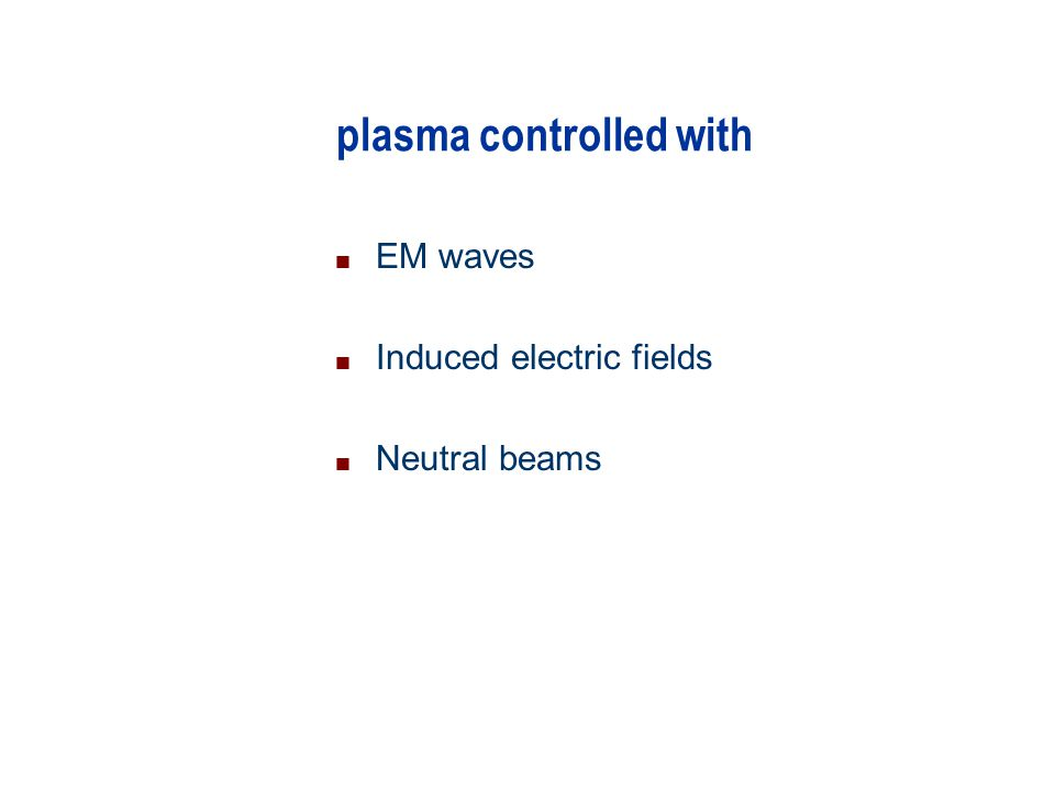 plasma controlled with n EM waves n Induced electric fields n Neutral beams