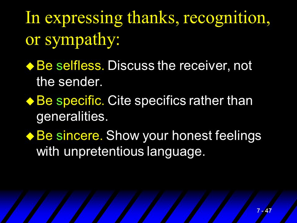 7 - 47 In expressing thanks, recognition, or sympathy: u Be selfless. Discuss the receiver, not the sender. u Be specific. Cite specifics rather than