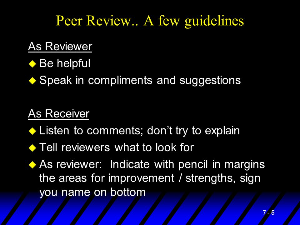7 - 5 Peer Review.. A few guidelines As Reviewer u Be helpful u Speak in compliments and suggestions As Receiver u Listen to comments; don't try to ex