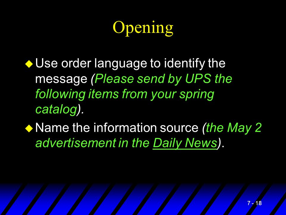 7 - 18 Opening u Use order language to identify the message (Please send by UPS the following items from your spring catalog). u Name the information