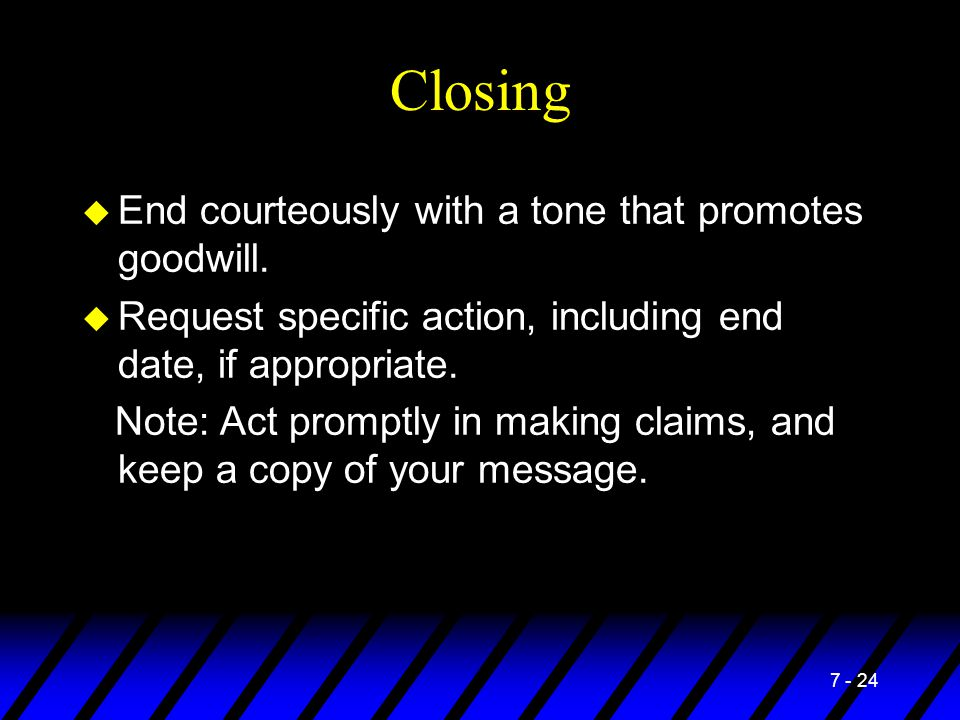 7 - 24 Closing u End courteously with a tone that promotes goodwill. u Request specific action, including end date, if appropriate. Note: Act promptly