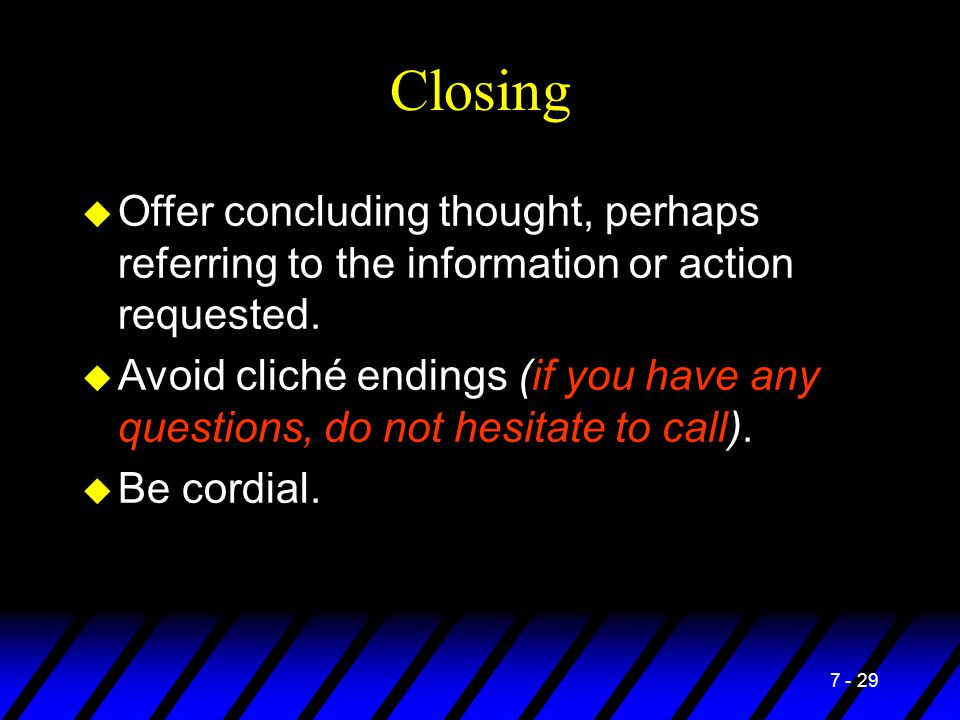 7 - 29 Closing u Offer concluding thought, perhaps referring to the information or action requested. u Avoid cliché endings (if you have any questions