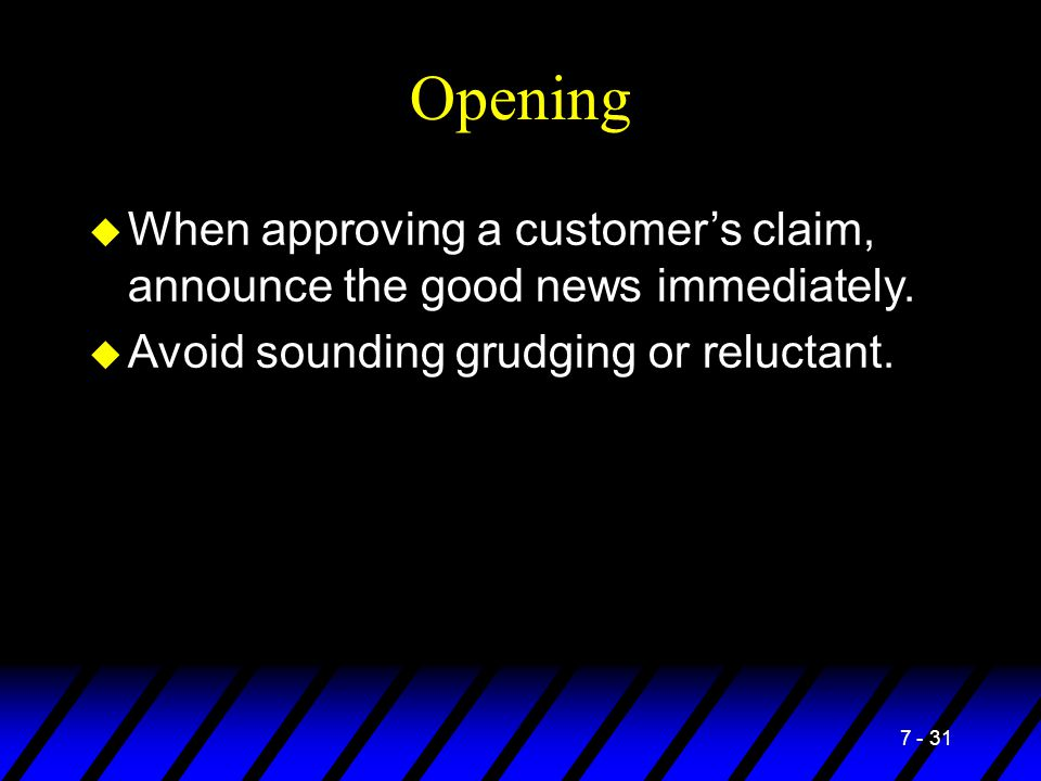 7 - 31 Opening u When approving a customer's claim, announce the good news immediately. u Avoid sounding grudging or reluctant.