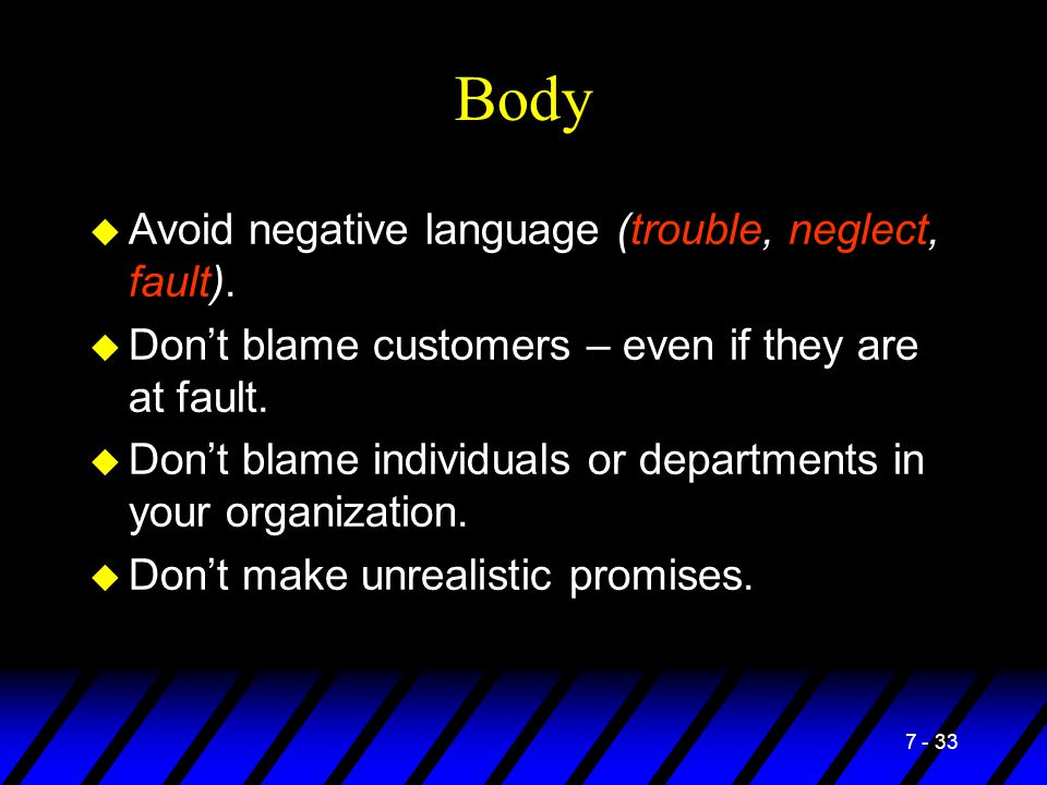 7 - 33 Body u Avoid negative language (trouble, neglect, fault). u Don't blame customers – even if they are at fault. u Don't blame individuals or dep