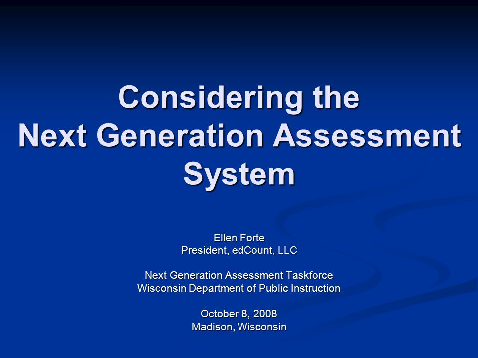 Considering the Next Generation Assessment System Ellen Forte President, edCount, LLC Next Generation Assessment Taskforce Wisconsin Department of Public Instruction October 8, 2008 Madison, Wisconsin